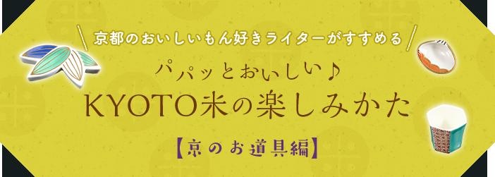 京都のおいしいもん好きライターがすすめる。パパッとおいしいKYOTO米の楽しみかた。京のお道具編