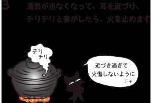 3.湯気が出なくなって、耳を近づけ、チリチリと音がしたら、火を止めます(近づき過ぎて火傷しないようにニャ)